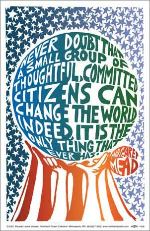 Never doubt that a small group of thoughtful, commited citizens can change the world indeed, it is the only thing that ever has.